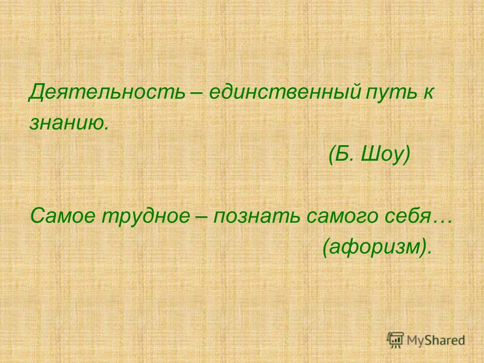 Деятельность – единственный путь к знанию. (Б. Шоу) Самое трудное – познать самого себя… (афоризм).