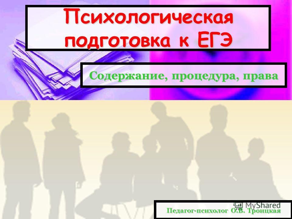 Содержание, процедура, права Психологическая подготовка к ЕГЭ Педагог-психолог О.В. Троицкая