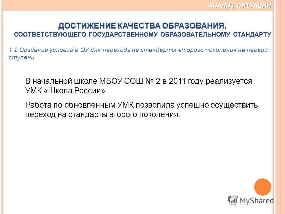 В начальной школе МБОУ СОШ 2 в 2011 году реализуется УМК «Школа России». Работа по обновленным УМК позволила успешно осуществить переход на стандарты второго поколения. 1.2 Создание условий в ОУ для перехода на стандарты второго поколения на первой с