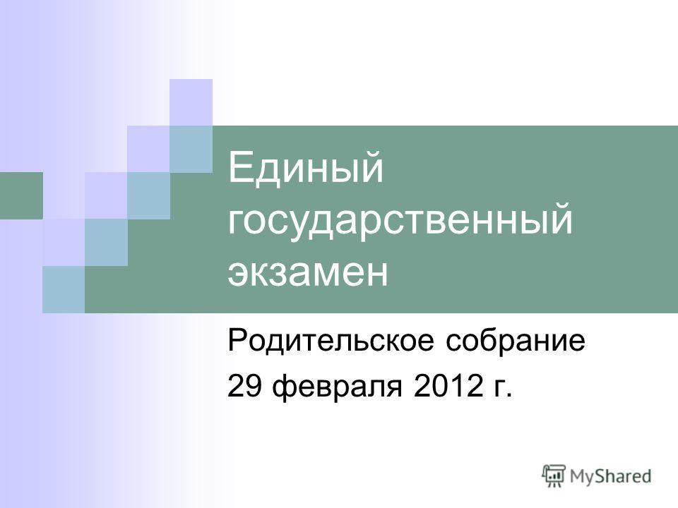 Единый государственный экзамен Родительское собрание 29 февраля 2012 г.