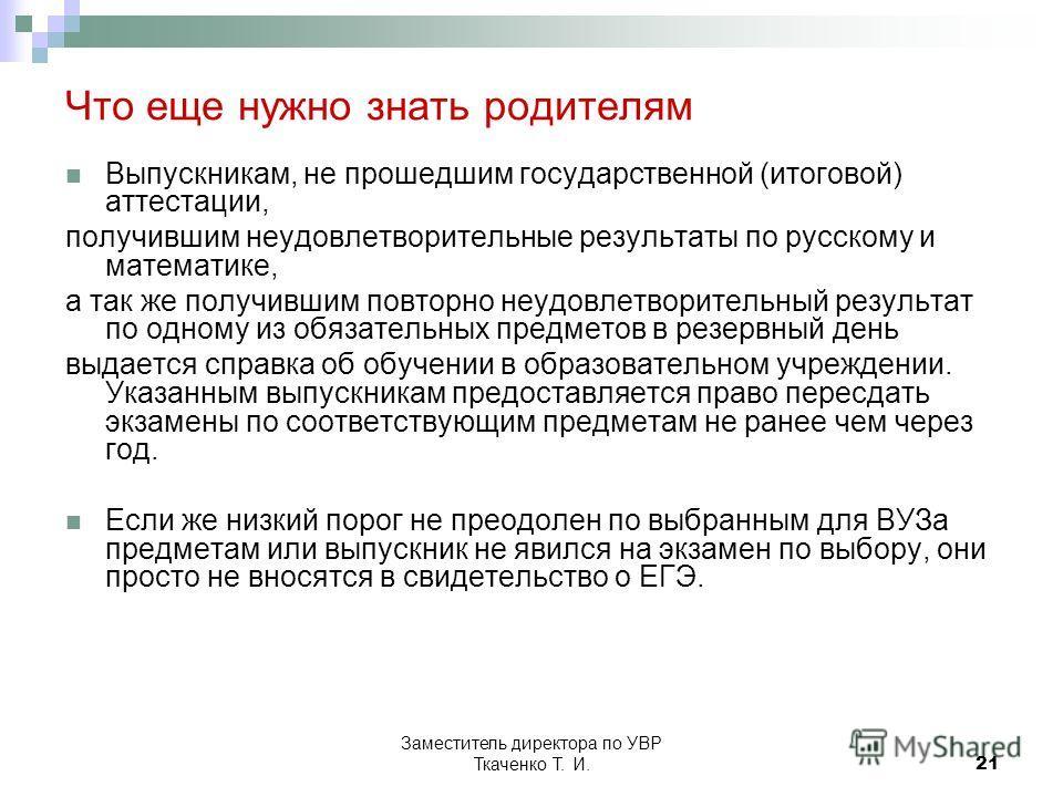 Заместитель директора по УВР Ткаченко Т. И.21 Что еще нужно знать родителям Выпускникам, не прошедшим государственной (итоговой) аттестации, получившим неудовлетворительные результаты по русскому и математике, а так же получившим повторно неудовлетво