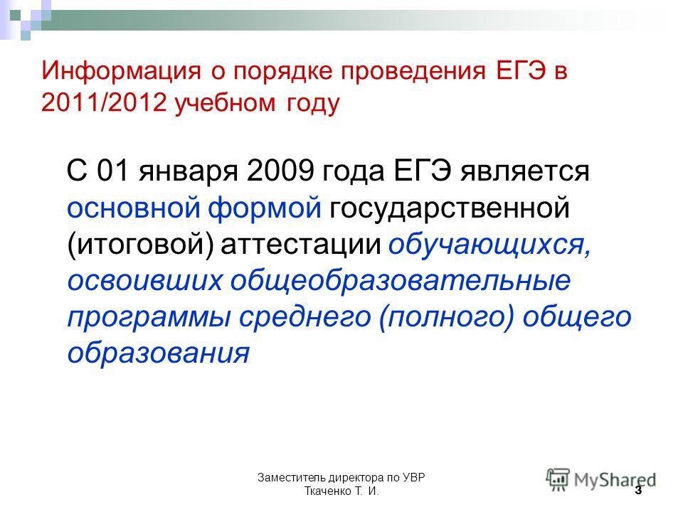 Заместитель директора по УВР Ткаченко Т. И.3 Информация о порядке проведения ЕГЭ в 2011/2012 учебном году С 01 января 2009 года ЕГЭ является основной формой государственной (итоговой) аттестации обучающихся, освоивших общеобразовательные программы ср