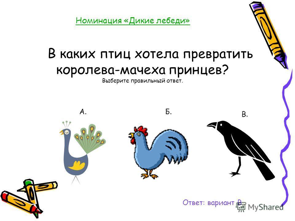 Номинация «Дикие лебеди» В каких птиц хотела превратить королева-мачеха принцев? Выберите правильный ответ. Ответ: вариант В А.Б. В.
