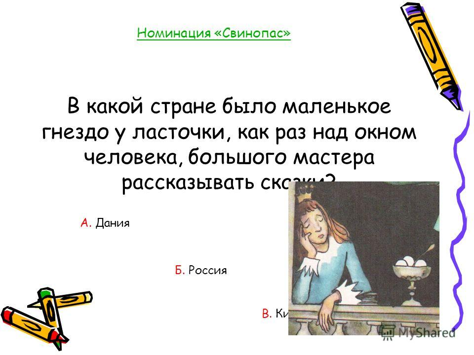Номинация «Свинопас» В какой стране было маленькое гнездо у ласточки, как раз над окном человека, большого мастера рассказывать сказки? А. Дания В. Китай Б. Россия