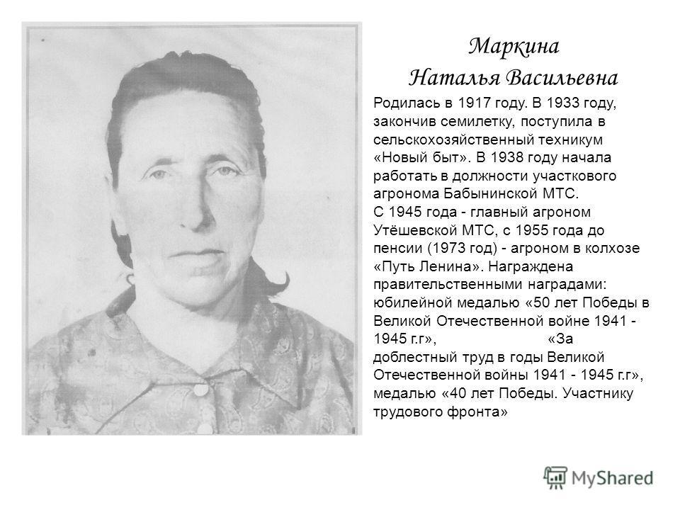 Маркина Наталья Васильевна Родилась в 1917 году. В 1933 году, закончив семилетку, поступила в сельскохозяйственный техникум «Новый быт». В 1938 году начала работать в должности участкового агронома Бабынинской МТС. С 1945 года - главный агроном Утёше