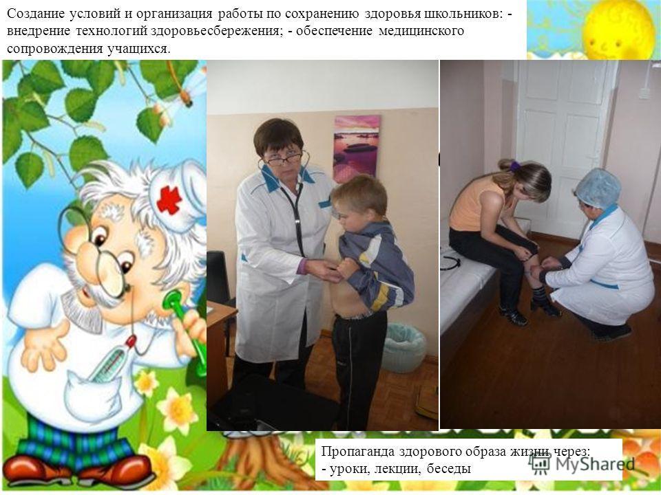 Пропаганда здорового образа жизни через: - уроки, лекции, беседы Создание условий и организация работы по сохранению здоровья школьников: - внедрение технологий здоровьесбережения; - обеспечение медицинского сопровождения учащихся.
