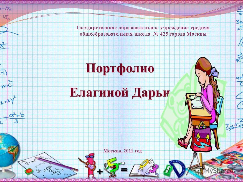 Портфолио Елагиной Дарьи Государственное образовательное учреждение средняя общеобразовательная школа 425 города Москвы Москва, 2011 год