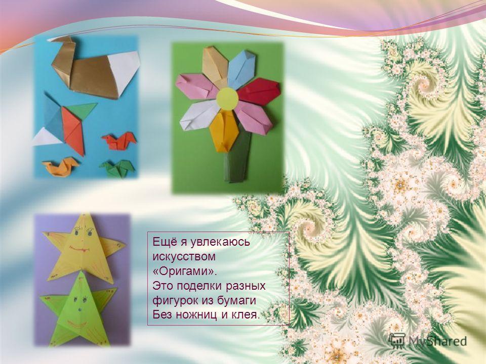 Ещё я увлекаюсь искусством «Оригами». Это поделки разных фигурок из бумаги Без ножниц и клея.