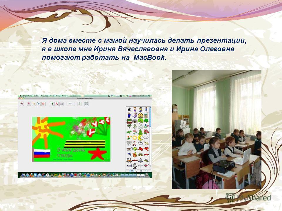Я Я дома вместе с мамой научилась делать презентации, а в школе мне Ирина Вячеславовна и Ирина Олеговна помогают работать на MacBook.