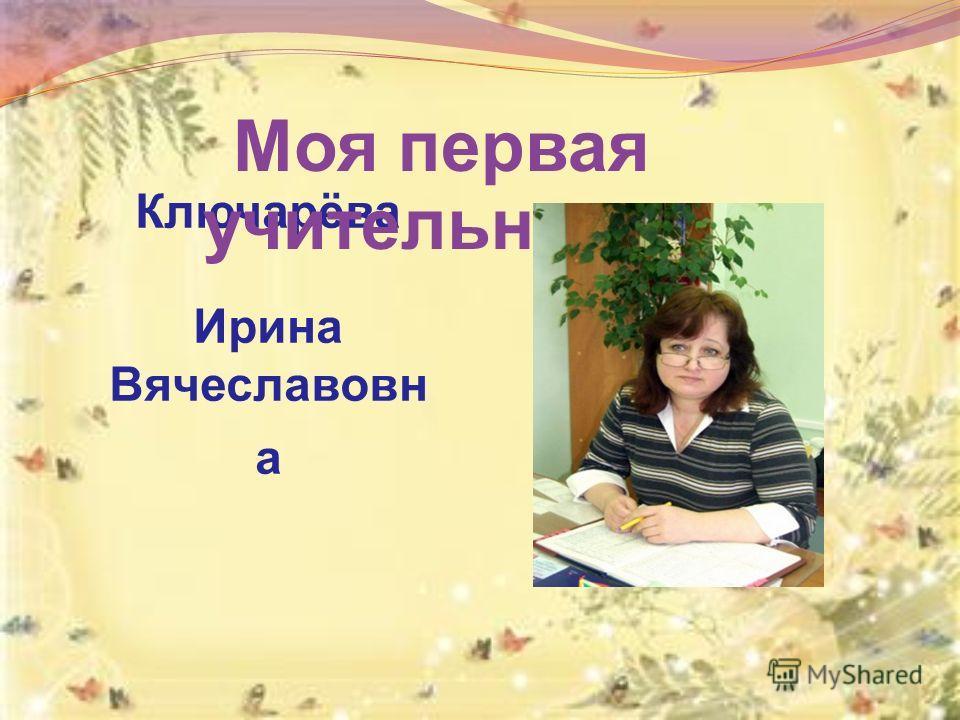 Ключарёва Ирина Вячеславовн а Моя первая учительница -