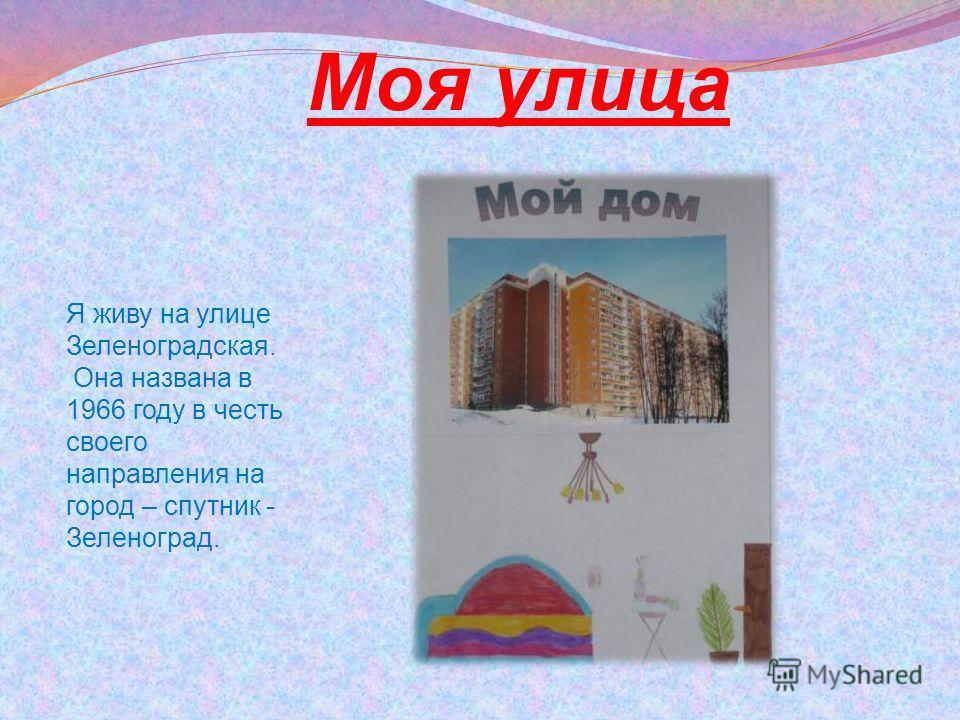 Моя улица Я живу на улице Зеленоградская. Она названа в 1966 году в честь своего направления на город – спутник - Зеленоград.