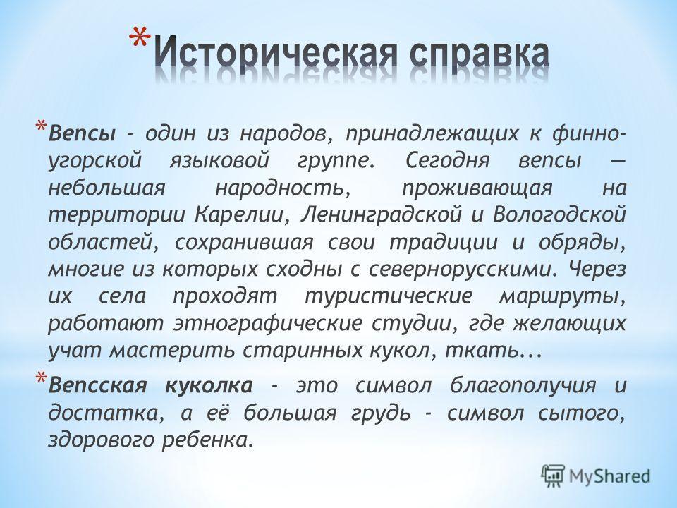 * Вепсы - один из народов, принадлежащих к финно- угорской языковой группе. Сегодня вепсы небольшая народность, проживающая на территории Карелии, Ленинградской и Вологодской областей, сохранившая свои традиции и обряды, многие из которых сходны с се