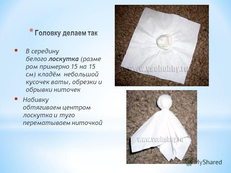 В середину белого лоскутка (разме ром примерно 15 на 15 см) кладём небольшой кусочек ваты, обрезки и обрывки ниточек Набивку обтягиваем центром лоскутка и туго перематываем ниточкой