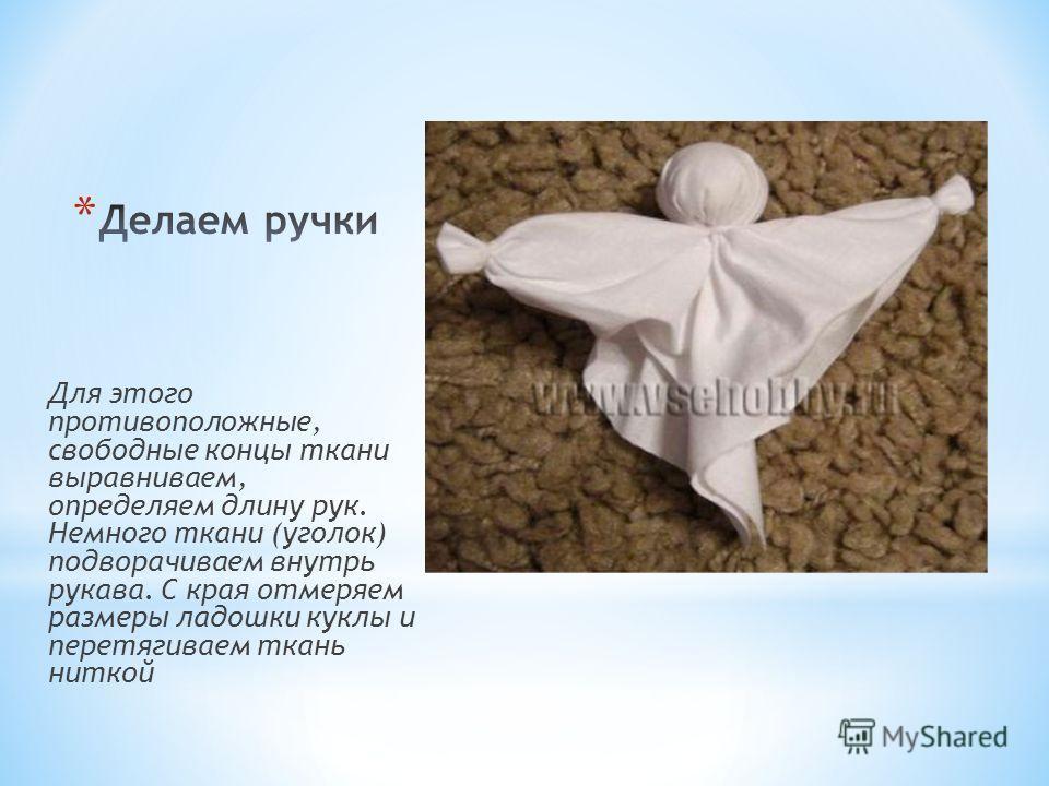 Для этого противоположные, свободные концы ткани выравниваем, определяем длину рук. Немного ткани (уголок) подворачиваем внутрь рукава. С края отмеряем размеры ладошки куклы и перетягиваем ткань ниткой