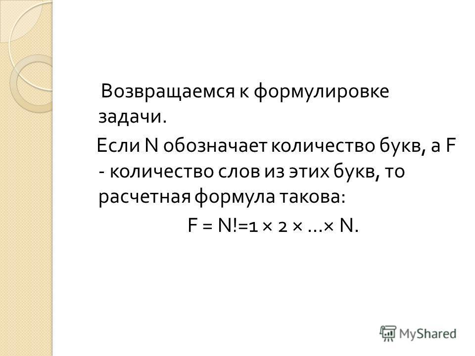 Возвращаемся к формулировке задачи. Если N обозначает количество букв, a F - количество слов из этих букв, то расчетная формула такова : F = N!=1 × 2 ×...× N.
