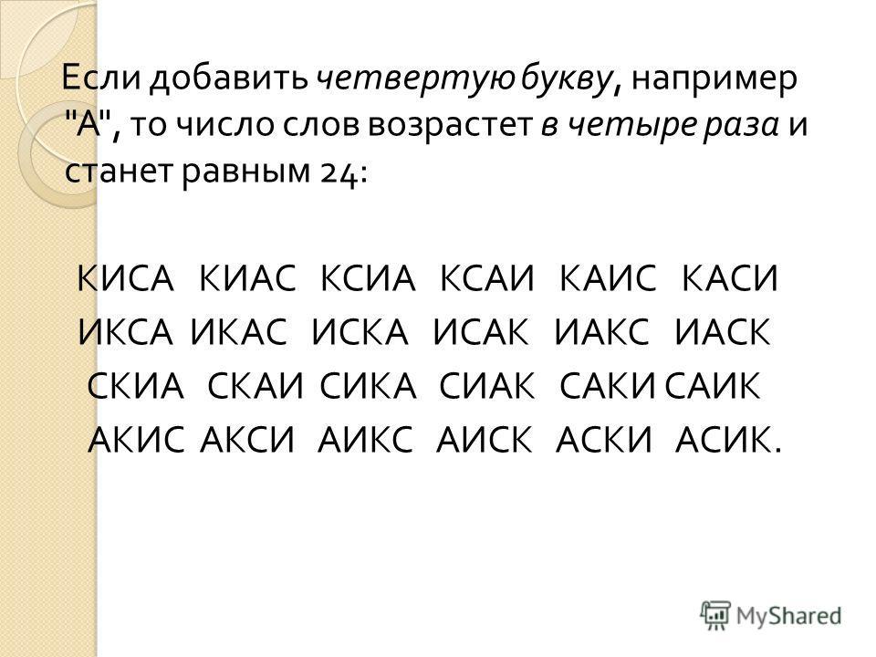 Если добавить четвертую букву, например  А , то число слов возрастет в четыре раза и станет равным 24: КИСА КИАС КСИА КСАИ КАИС КАСИ ИКСА ИКАС ИСКА ИСАК ИАКС ИАСК СКИА СКАИ СИКА СИАК САКИ САИК АКИС АКСИ АИКС АИСК АСКИ АСИК.
