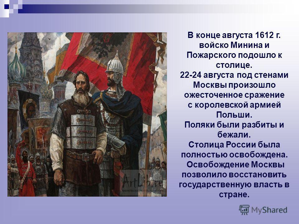 В конце августа 1612 г. войско Минина и Пожарского подошло к столице. 22-24 августа под стенами Москвы произошло ожесточенное сражение с королевской армией Польши. Поляки были разбиты и бежали. Столица России была полностью освобождена. Освобождение