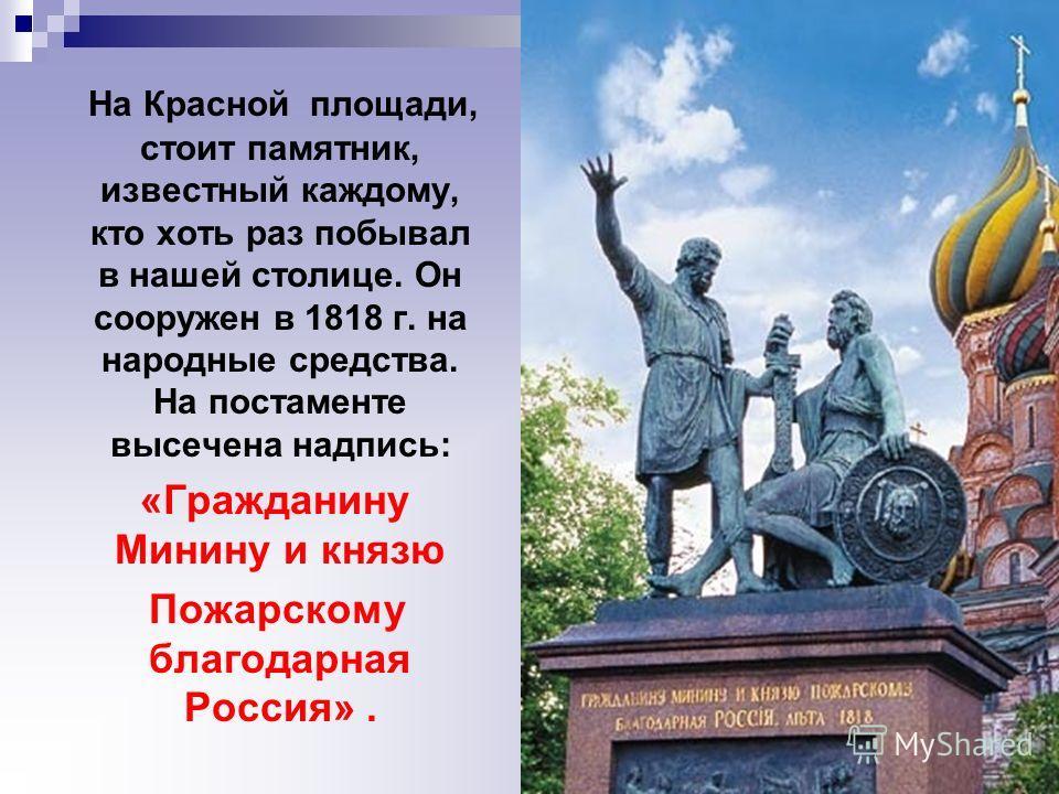 На Красной площади, стоит памятник, известный каждому, кто хоть раз побывал в нашей столице. Он сооружен в 1818 г. на народные средства. На постаменте высечена надпись: «Гражданину Минину и князю Пожарскому благодарная Россия».