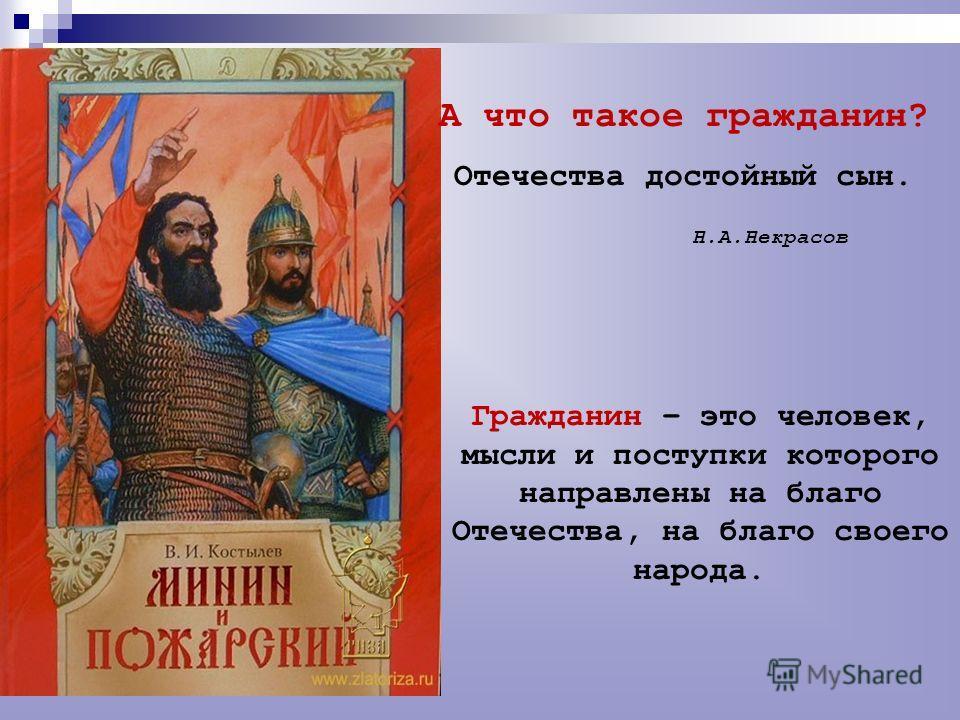 А что такое гражданин? Отечества достойный сын. Н.А.Некрасов Гражданин – это человек, мысли и поступки которого направлены на благо Отечества, на благо своего народа.