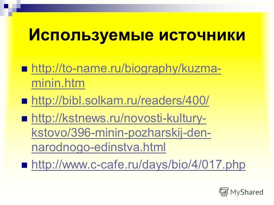 Используемые источники http://to-name.ru/biography/kuzma- minin.htm http://to-name.ru/biography/kuzma- minin.htm http://bibl.solkam.ru/readers/400/ http://kstnews.ru/novosti-kultury- kstovo/396-minin-pozharskij-den- narodnogo-edinstva.html http://kst