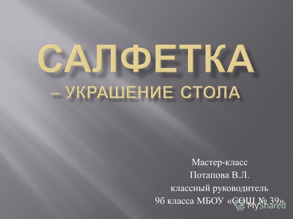 Мастер - класс Потапова В. Л. классный руководитель 9 б класса МБОУ « СОШ 39»