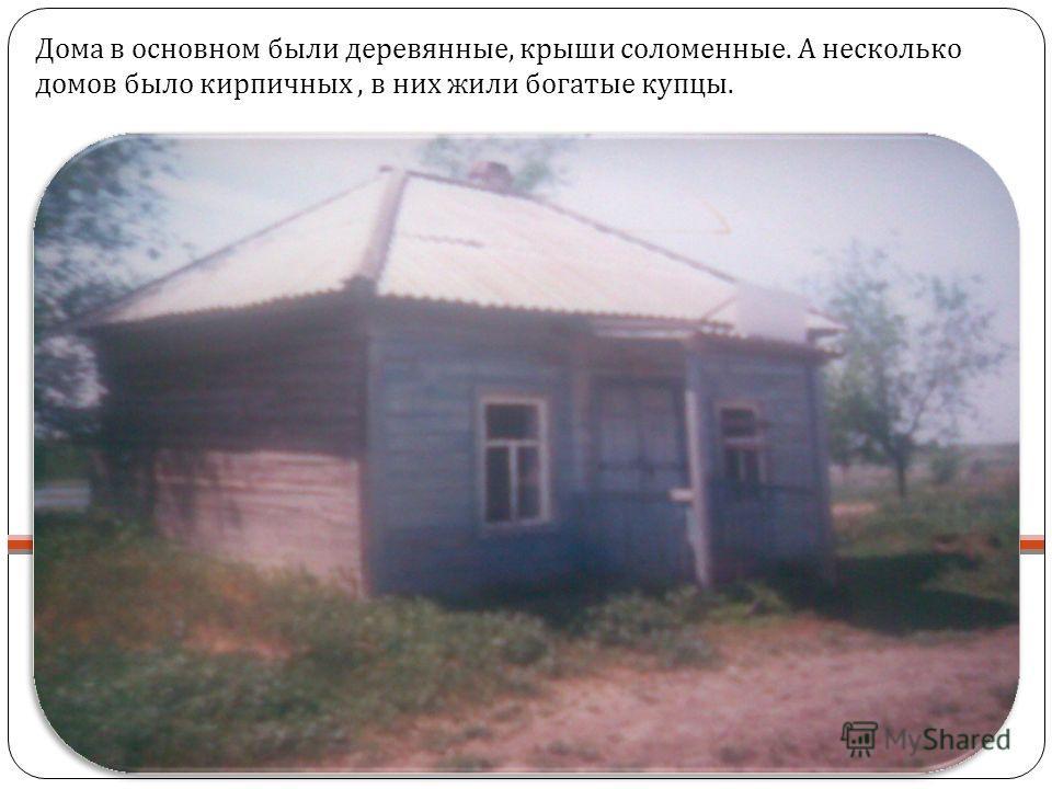 Дома в основном были деревянные, крыши соломенные. А несколько домов было кирпичных, в них жили богатые купцы.