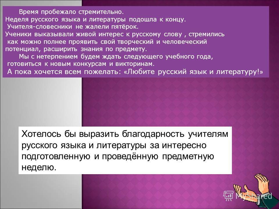 Хотелось бы выразить благодарность учителям русского языка и литературы за интересно подготовленную и проведённую предметную неделю.
