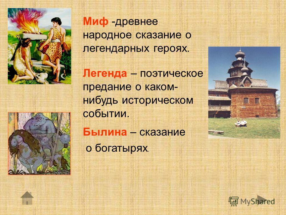 Миф -древнее народное сказание о легендарных героях. Легенда – поэтическое предание о каком- нибудь историческом событии. Былина – сказание о богатырях.