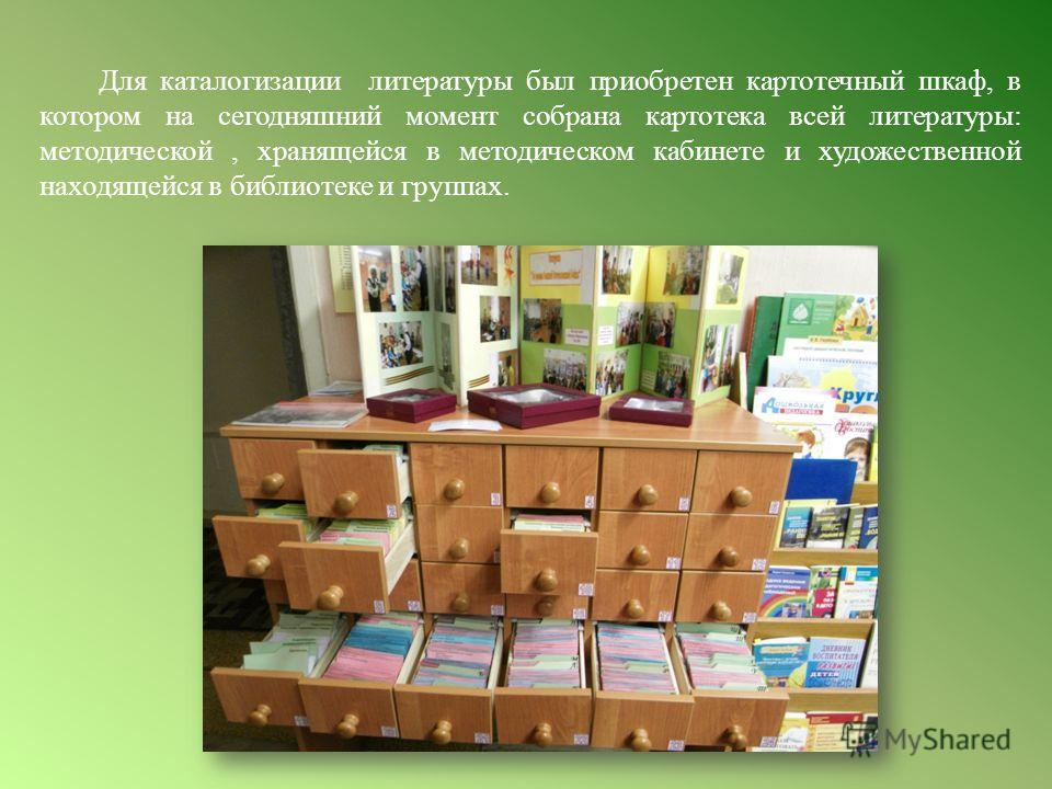 Для каталогизации литературы был приобретен картотечный шкаф, в котором на сегодняшний момент собрана картотека всей литературы: методической, хранящейся в методическом кабинете и художественной находящейся в библиотеке и группах.