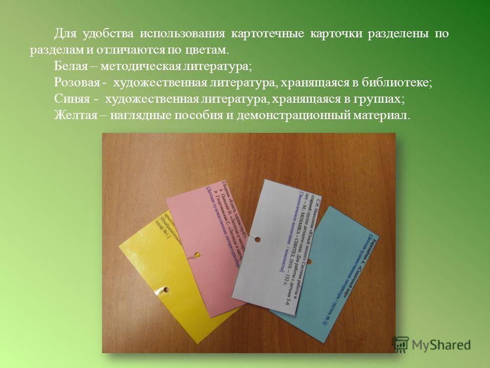 Для удобства использования картотечные карточки разделены по разделам и отличаются по цветам. Белая – методическая литература; Розовая - художественная литература, хранящаяся в библиотеке; Синяя - художественная литература, хранящаяся в группах; Желт