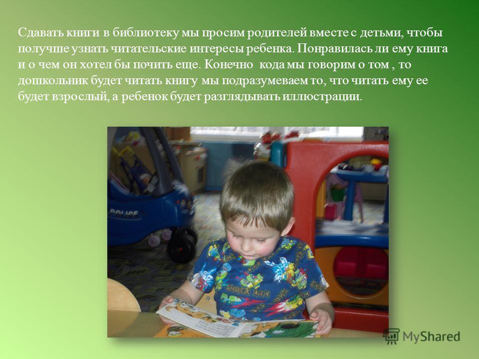 Сдавать книги в библиотеку мы просим родителей вместе с детьми, чтобы получше узнать читательские интересы ребенка. Понравилась ли ему книга и о чем он хотел бы почить еще. Конечно кода мы говорим о том, то дошкольник будет читать книгу мы подразумев