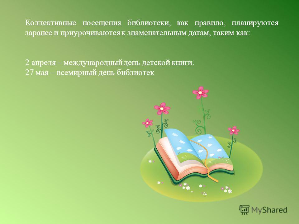 Коллективные посещения библиотеки, как правило, планируются заранее и приурочиваются к знаменательным датам, таким как: 2 апреля – международный день детской книги. 27 мая – всемирный день библиотек