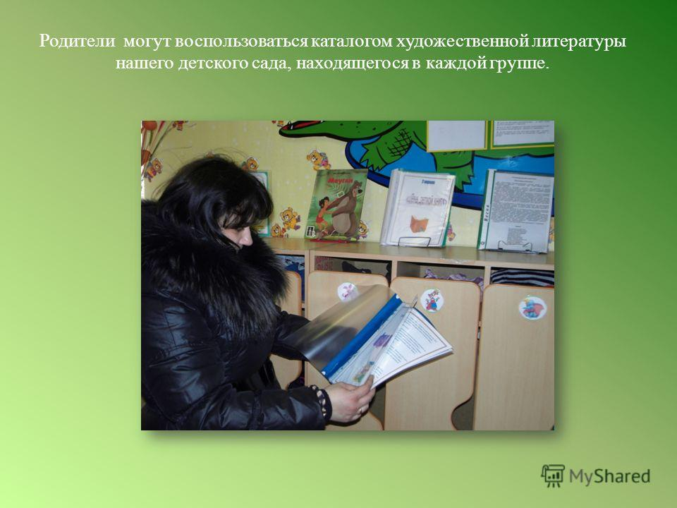 Родители могут воспользоваться каталогом художественной литературы нашего детского сада, находящегося в каждой группе.