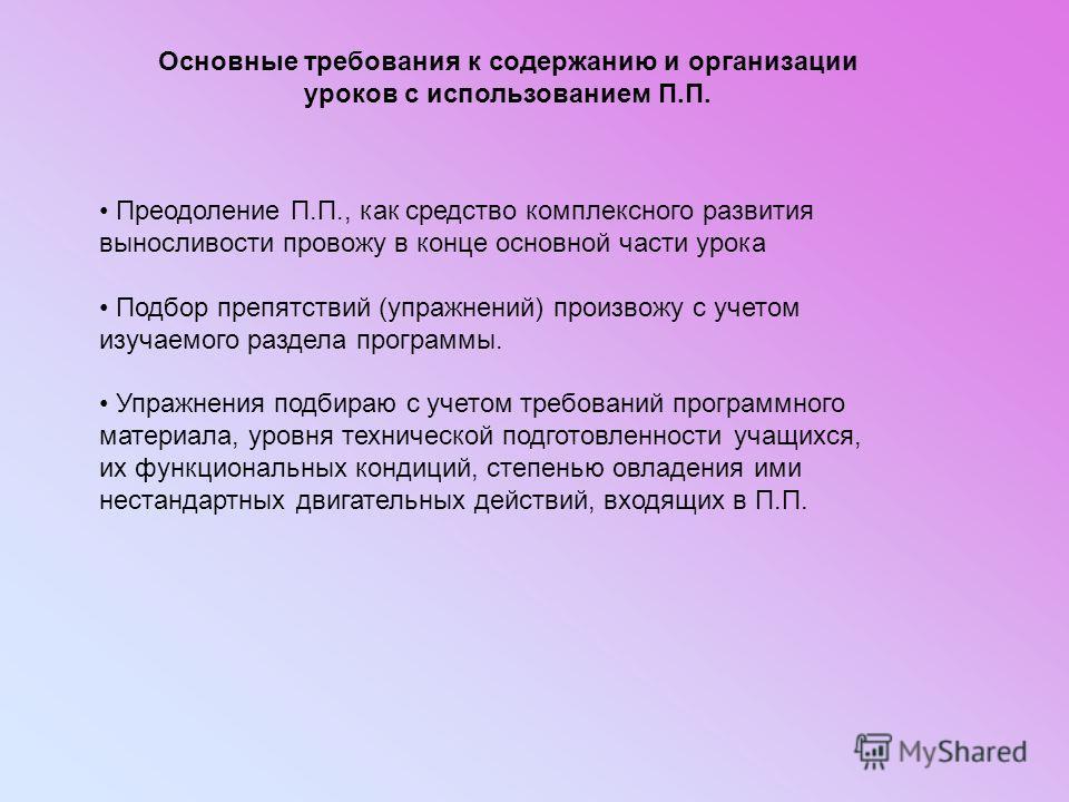 Основные требования к содержанию и организации уроков с использованием П.П. Преодоление П.П., как средство комплексного развития выносливости провожу в конце основной части урока Подбор препятствий (упражнений) произвожу с учетом изучаемого раздела п