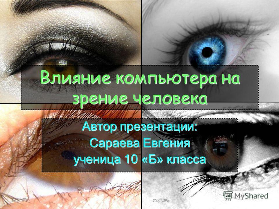 Влияние компьютера на зрение человека Автор презентации: Сараева Евгения ученица 10 «Б» класса