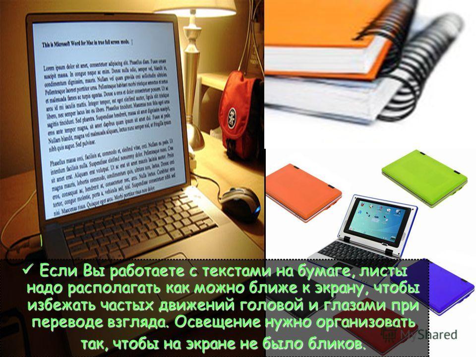 Если Вы работаете с текстами на бумаге, листы надо располагать как можно ближе к экрану, чтобы избежать частых движений головой и глазами при переводе взгляда. Освещение нужно организовать так, чтобы на экране не было бликов. Если Вы работаете с текс