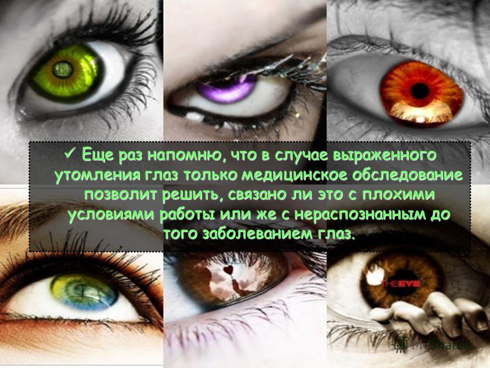 Еще раз напомню, что в случае выраженного утомления глаз только медицинское обследование позволит решить, связано ли это с плохими условиями работы или же с нераспознанным до того заболеванием глаз. Еще раз напомню, что в случае выраженного утомления