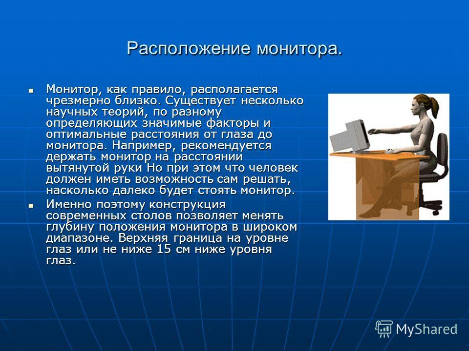 Расположение монитора. Монитор, как правило, располагается чрезмерно близко. Существует несколько научных теорий, по разному определяющих значимые факторы и оптимальные расстояния от глаза до монитора. Например, рекомендуется держать монитор на расст