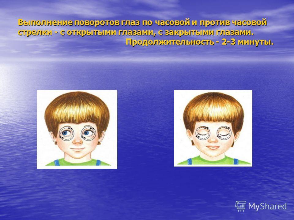 Выполнение поворотов глаз по часовой и против часовой стрелки - с открытыми глазами, с закрытыми глазами. Продолжительность - 2-3 минуты. Выполнение поворотов глаз по часовой и против часовой стрелки - с открытыми глазами, с закрытыми глазами. Продол