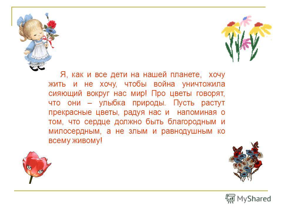 Я, как и все дети на нашей планете, хочу жить и не хочу, чтобы война уничтожила сияющий вокруг нас мир! Про цветы говорят, что они – улыбка природы. Пусть растут прекрасные цветы, радуя нас и напоминая о том, что сердце должно быть благородным и мило