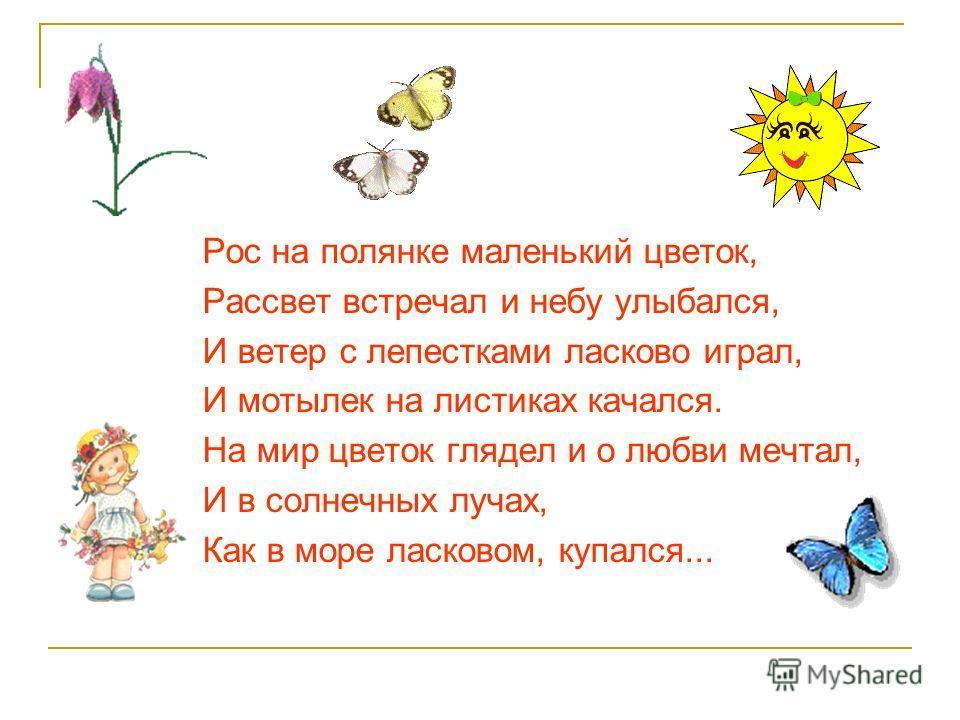 Рос на полянке маленький цветок, Рассвет встречал и небу улыбался, И ветер с лепестками ласково играл, И мотылек на листиках качался. На мир цветок глядел и о любви мечтал, И в солнечных лучах, Как в море ласковом, купался...