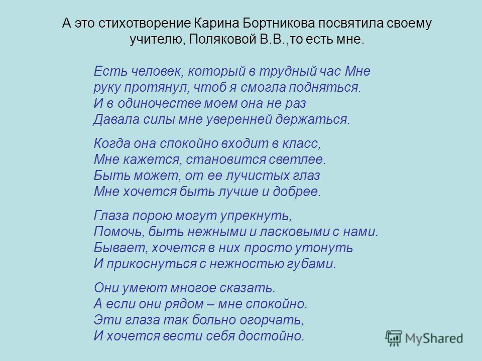 А это стихотворение Карина Бортникова посвятила своему учителю, Поляковой В.В.,то есть мне. Есть человек, который в трудный час Мне руку протянул, чтоб я смогла подняться. И в одиночестве моем она не раз Давала силы мне уверенней держаться. Когда она