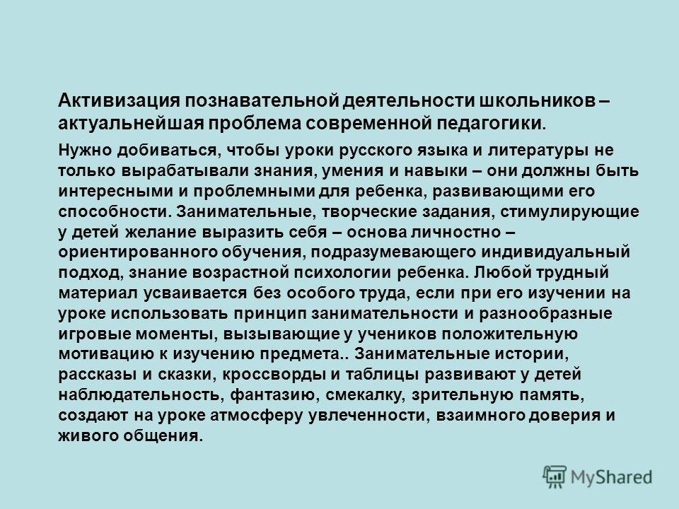 Нужно добиваться, чтобы уроки русского языка и литературы не только вырабатывали знания, умения и навыки – они должны быть интересными и проблемными для ребенка, развивающими его способности. Занимательные, творческие задания, стимулирующие у детей ж
