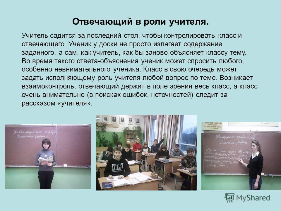 Отвечающий в роли учителя. Учитель садится за последний стол, чтобы контролировать класс и отвечающего. Ученик у доски не просто излагает содержание заданного, а сам, как учитель, как бы заново объясняет классу тему. Во время такого ответа-объяснения