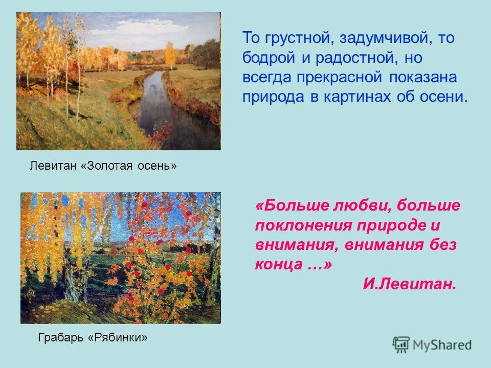 Левитан «Золотая осень» Грабарь «Рябинки» То грустной, задумчивой, то бодрой и радостной, но всегда прекрасной показана природа в картинах об осени. «Больше любви, больше поклонения природе и внимания, внимания без конца …» И.Левитан.