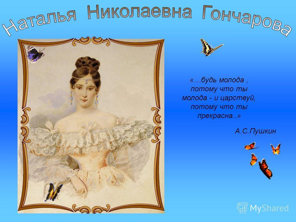 «…будь молода, потому что ты молода - и царствуй, потому что ты прекрасна..» А.С.Пушкин