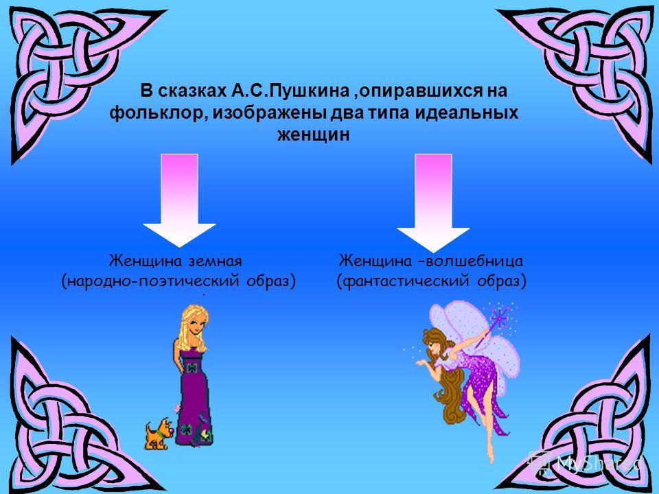 В сказках А.С.Пушкина,опиравшихся на фольклор, изображены два типа идеальных женщин Женщина –волшебница (фантастический образ) Женщина земная (народно-поэтический образ)