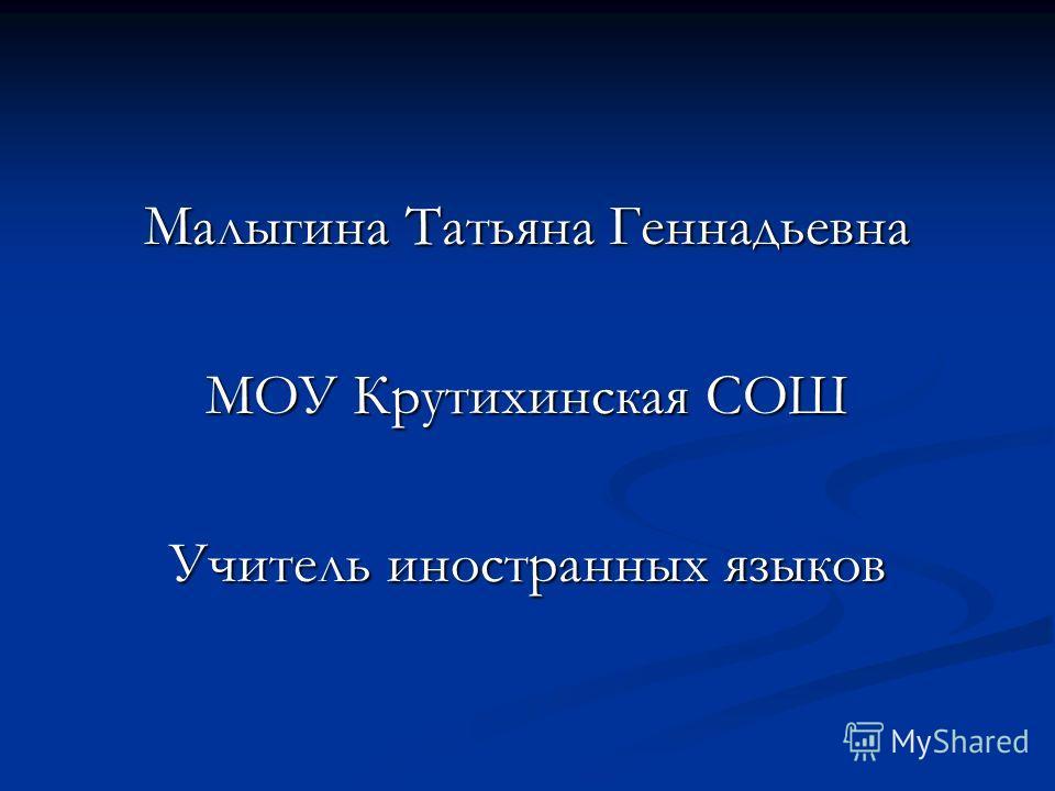 Малыгина Татьяна Геннадьевна МОУ Крутихинская СОШ Учитель иностранных языков