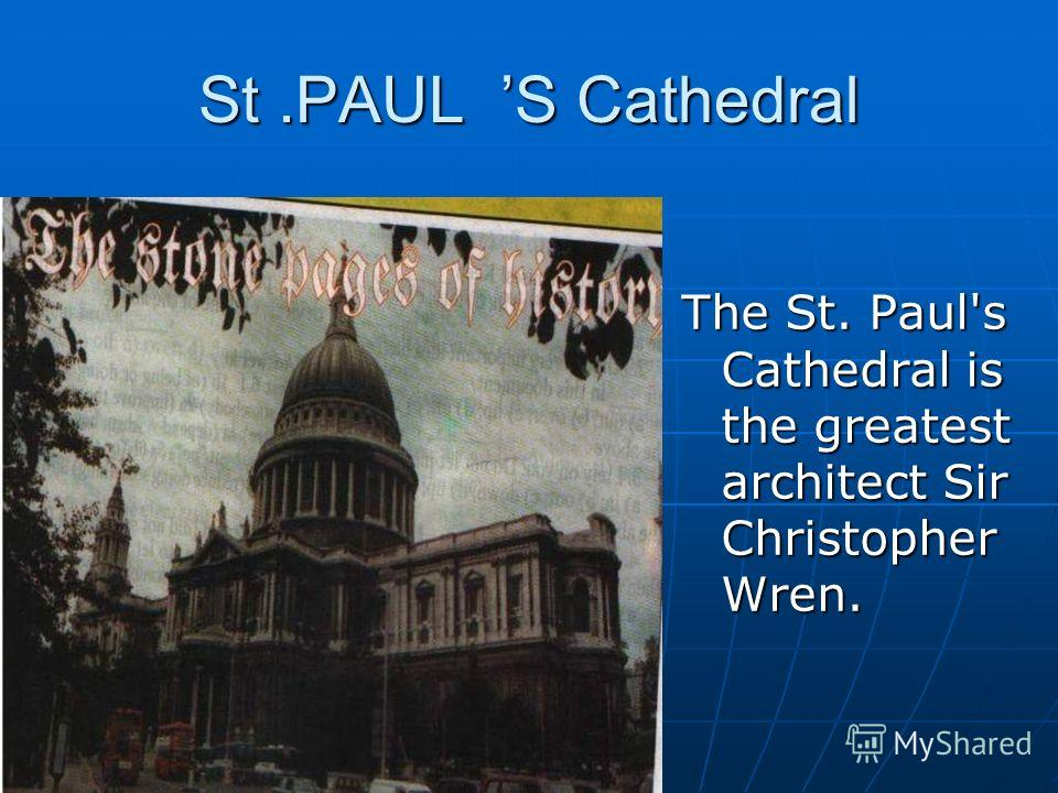 St.PAUL S Cathedral The St. Paul's Cathedral is the greatest architect Sir Christopher Wren.
