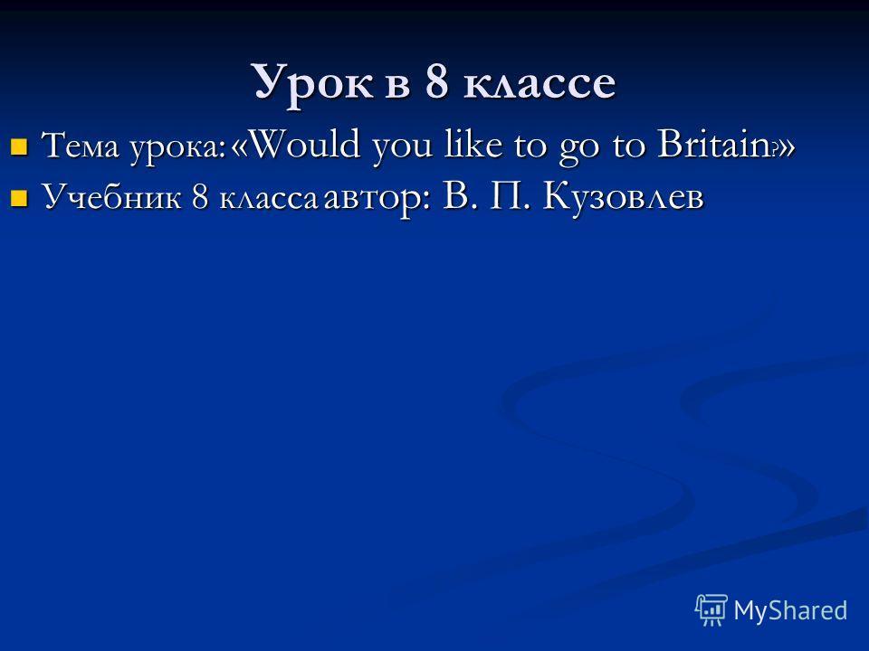 Урок в 8 классе Тема урока: «Would you like to go to Britain ? » Тема урока: «Would you like to go to Britain ? » Учебник 8 класса автор: В. П. Кузовлев Учебник 8 класса автор: В. П. Кузовлев